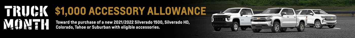 Truck Month Subtext: $1,000 Accessory Allowance Disclaimer: Toward the purchase of a new 2021/2022 Silverado 1500, Silverado HD, Colorado, Tahoe or Suburban with eligible accessories.