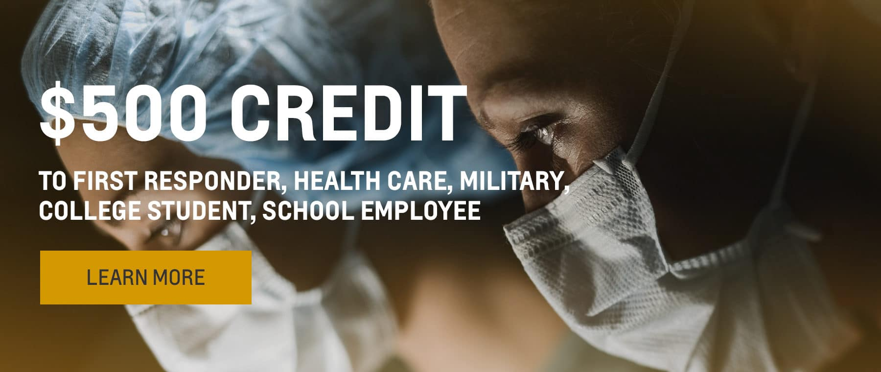 $500 credit to First Responder, Health Care, Military, College Student, School Employee