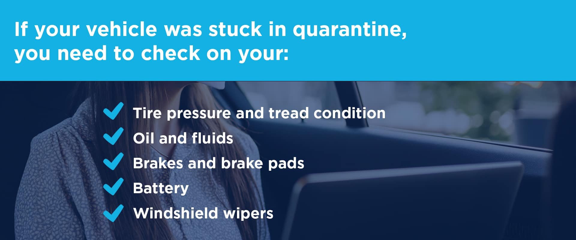 f your vehicle was stuck in quarantine, you need to check on your: Tire pressure and tread condition, Oil and fluids, Brakes and brake pads, Battery, Windshield wipers