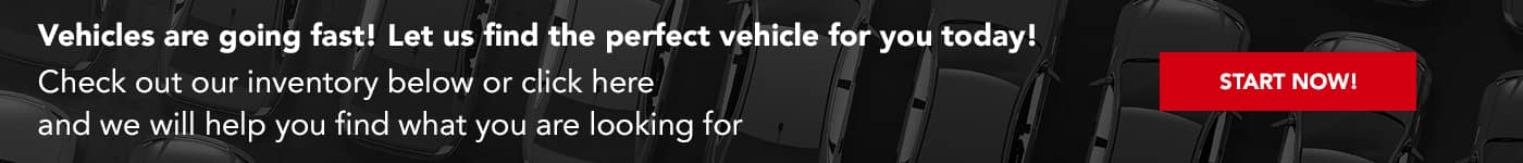 Vehicles are going fast! Let us find the perfect vehicle for you today! Check out our inventory below or click here and we will help you find what you are looking for!